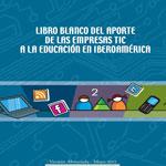 Libro blanco del aporte de las empresas TIC a la educación en Iberoamérica (2012)